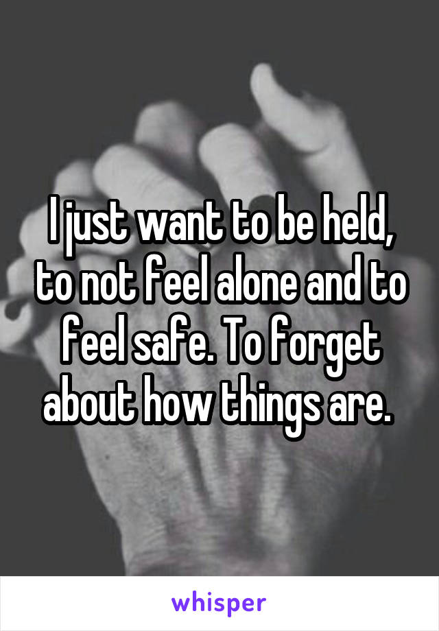 I just want to be held, to not feel alone and to feel safe. To forget about how things are.