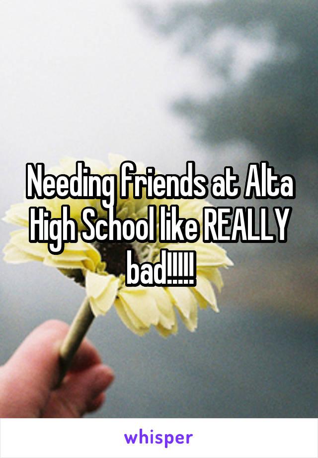 Needing friends at Alta High School like REALLY bad!!!!!
