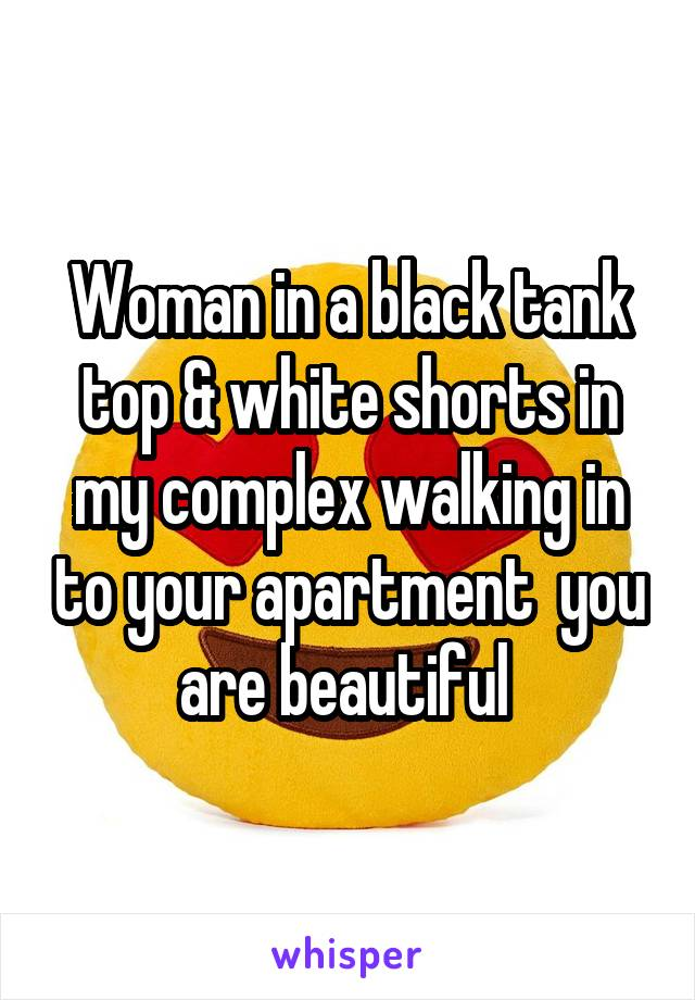 Woman in a black tank top & white shorts in my complex walking in to your apartment  you are beautiful