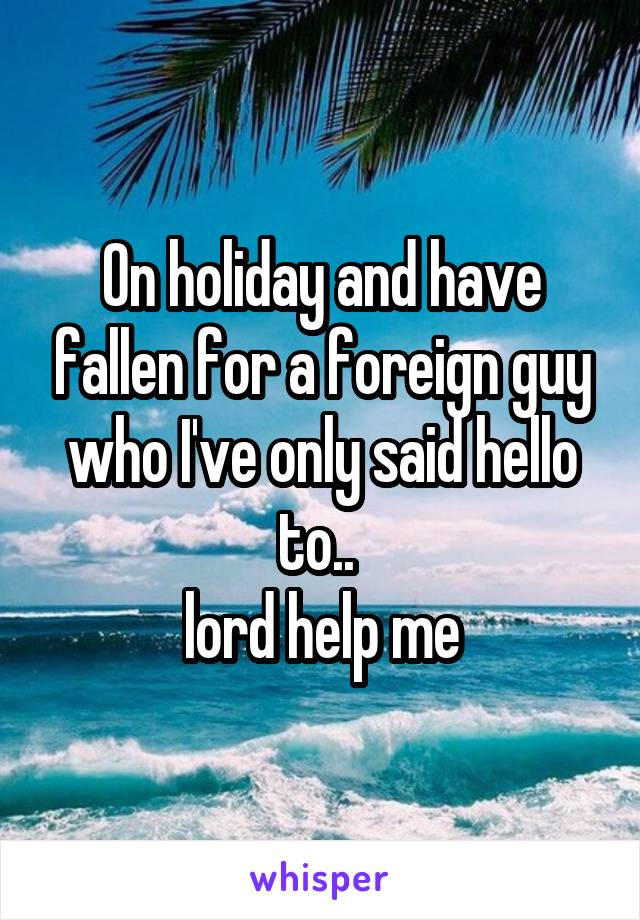 On holiday and have fallen for a foreign guy who I've only said hello to..  lord help me