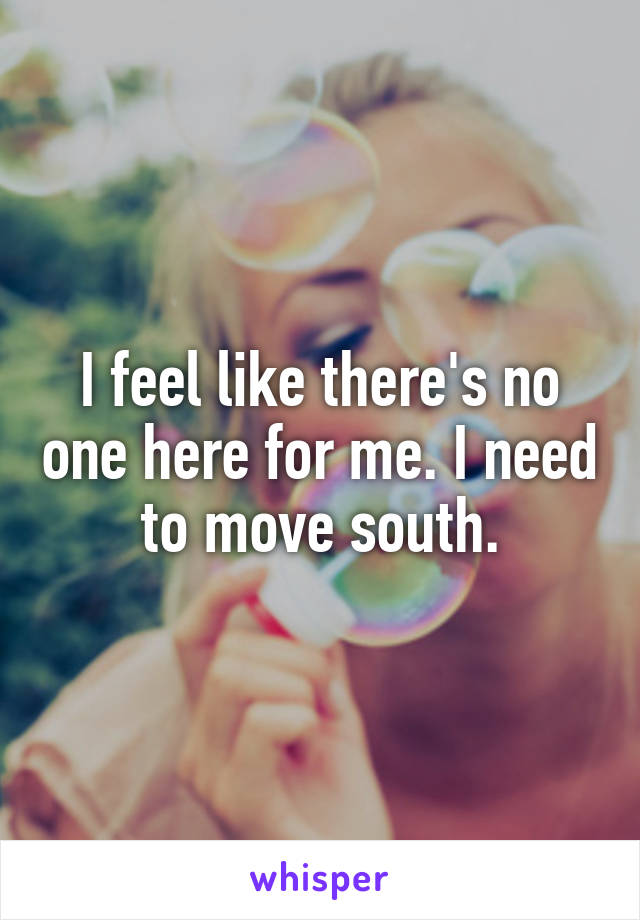 I feel like there's no one here for me. I need to move south.