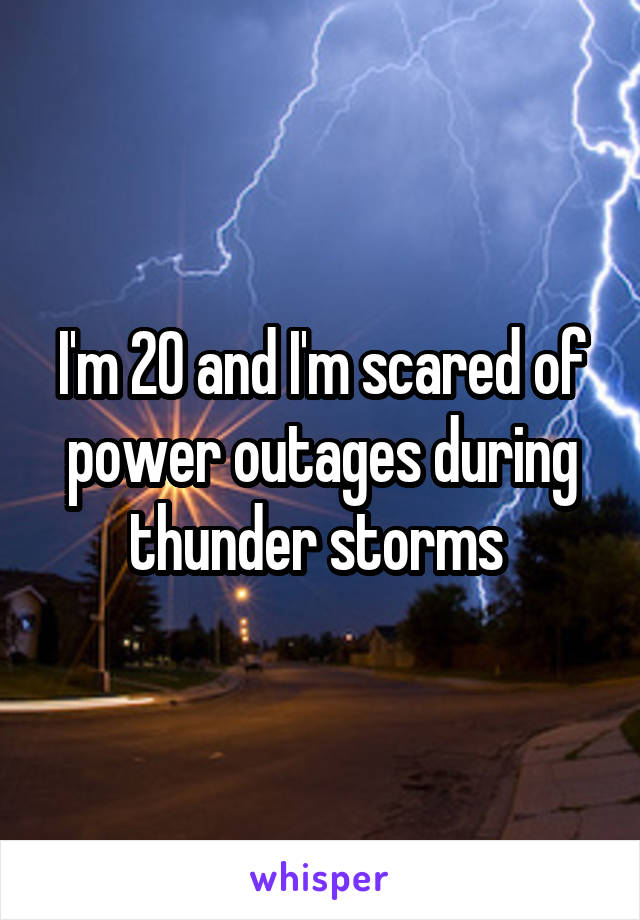 I'm 20 and I'm scared of power outages during thunder storms