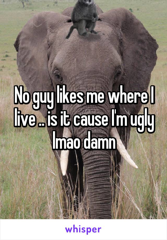 No guy likes me where I live .. is it cause I'm ugly lmao damn