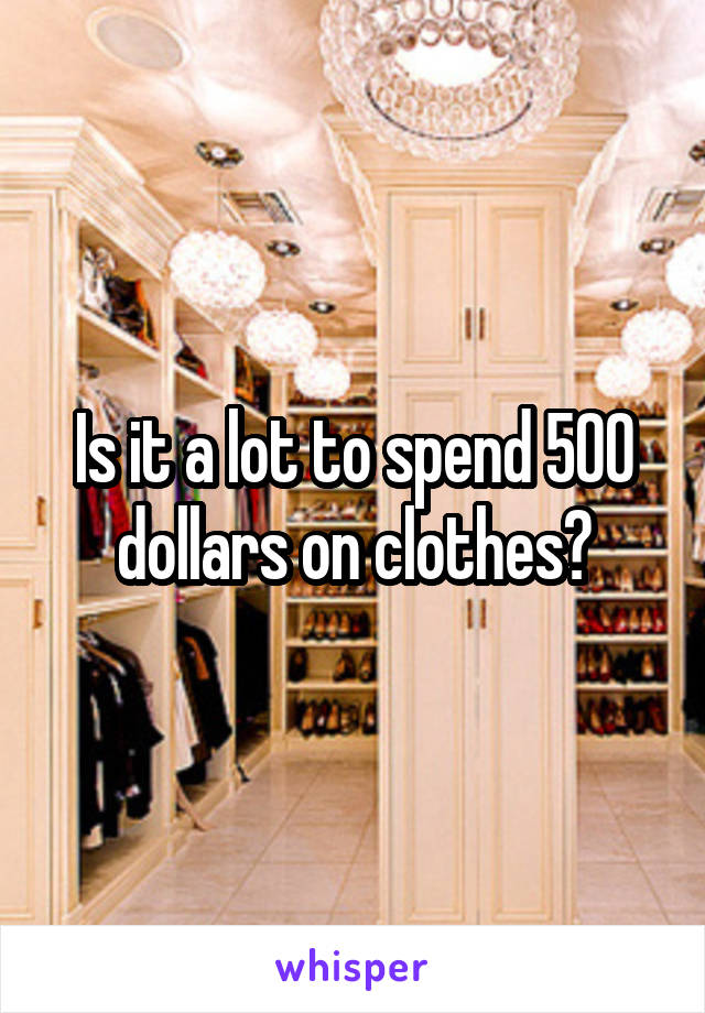 Is it a lot to spend 500 dollars on clothes?