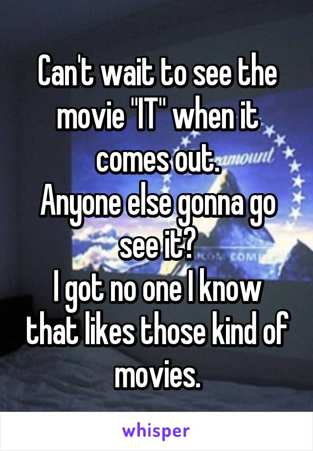 """Can't wait to see the movie """"IT"""" when it comes out. Anyone else gonna go see it? I got no one I know that likes those kind of movies."""