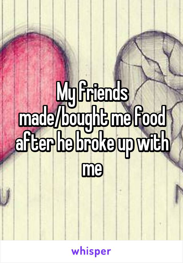 My friends made/bought me food after he broke up with me