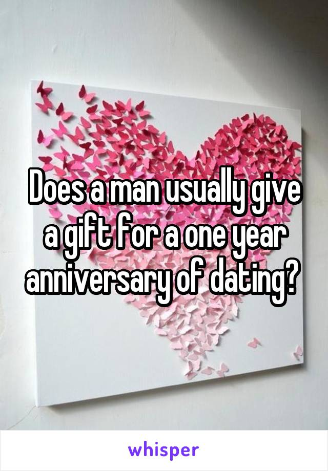 Does a man usually give a gift for a one year anniversary of dating?