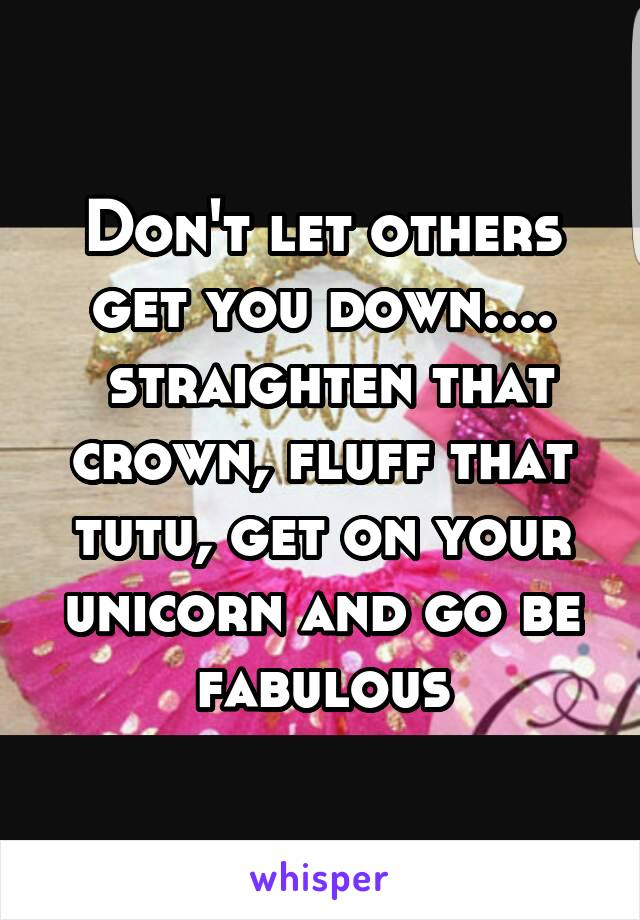 Don't let others get you down....  straighten that crown, fluff that tutu, get on your unicorn and go be fabulous