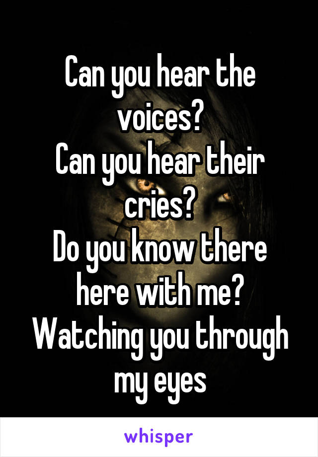 Can you hear the voices? Can you hear their cries? Do you know there here with me? Watching you through my eyes