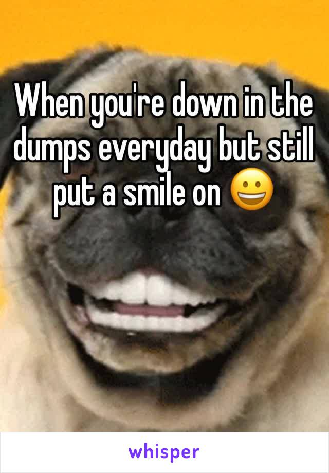 When you're down in the dumps everyday but still put a smile on 😀