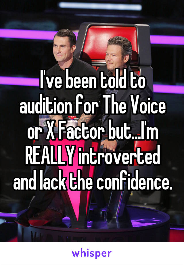 I've been told to audition for The Voice or X Factor but...I'm REALLY introverted and lack the confidence.