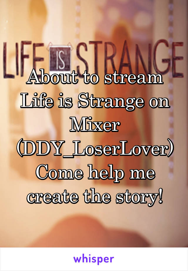 About to stream Life is Strange on Mixer (DDY_LoserLover) Come help me create the story!