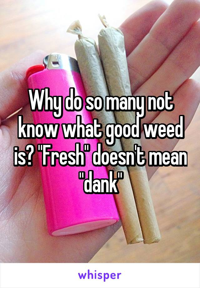 """Why do so many not know what good weed is? """"Fresh"""" doesn't mean """"dank"""""""