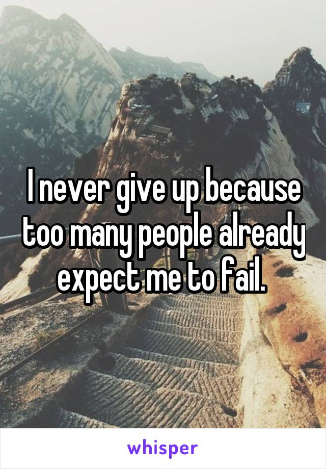 I never give up because too many people already expect me to fail.