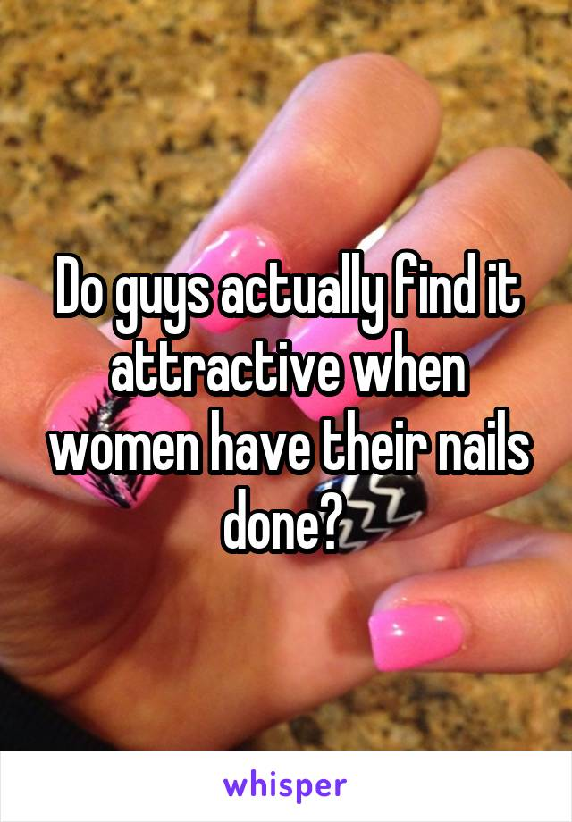 Do guys actually find it attractive when women have their nails done?