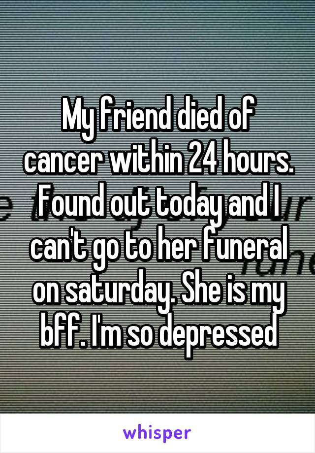 My friend died of cancer within 24 hours. Found out today and I can't go to her funeral on saturday. She is my bff. I'm so depressed
