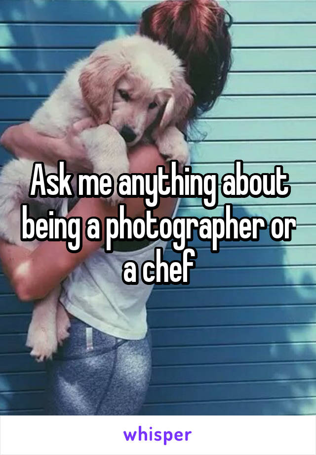 Ask me anything about being a photographer or a chef