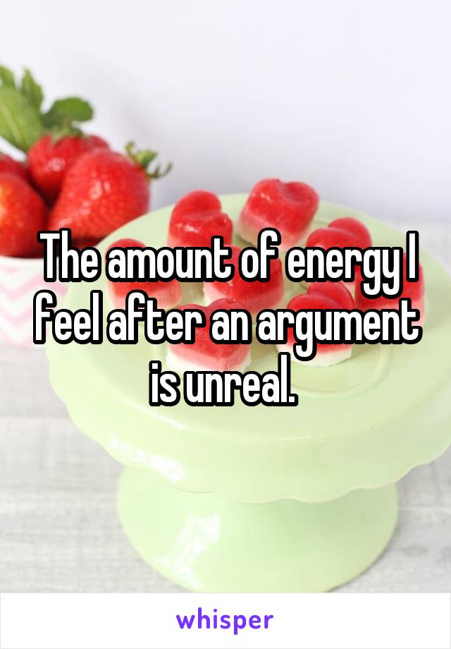 The amount of energy I feel after an argument is unreal.