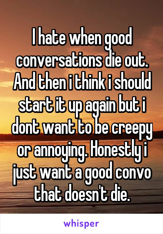 I hate when good conversations die out. And then i think i should start it up again but i dont want to be creepy or annoying. Honestly i just want a good convo that doesn't die.