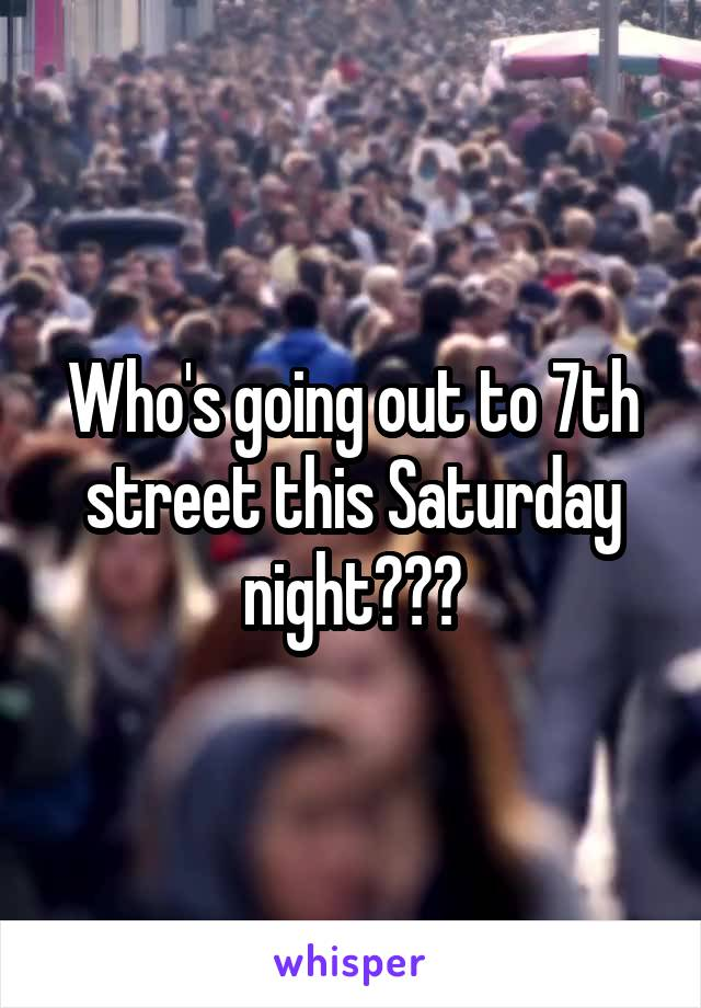 Who's going out to 7th street this Saturday night???