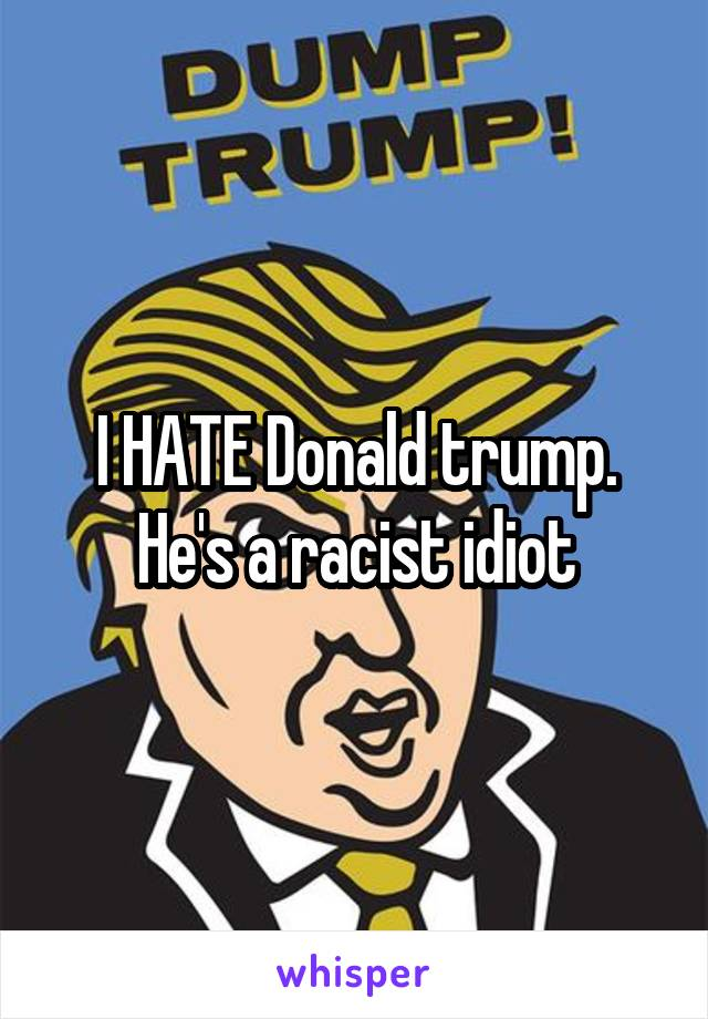 I HATE Donald trump. He's a racist idiot