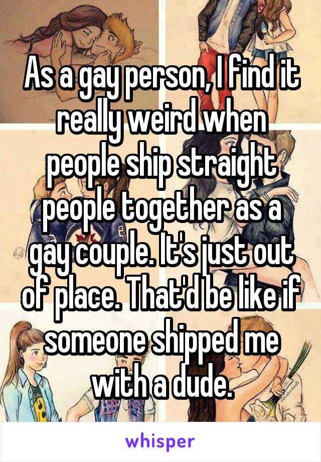 As a gay person, I find it really weird when people ship straight people together as a gay couple. It's just out of place. That'd be like if someone shipped me with a dude.