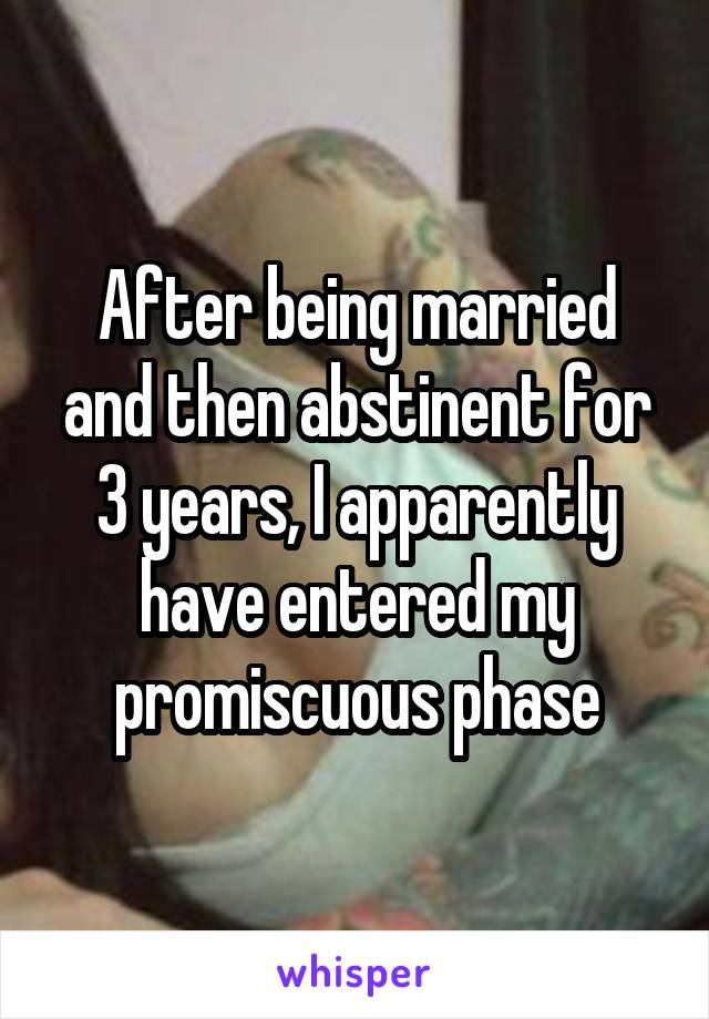 After being married and then abstinent for 3 years, I apparently have entered my promiscuous phase