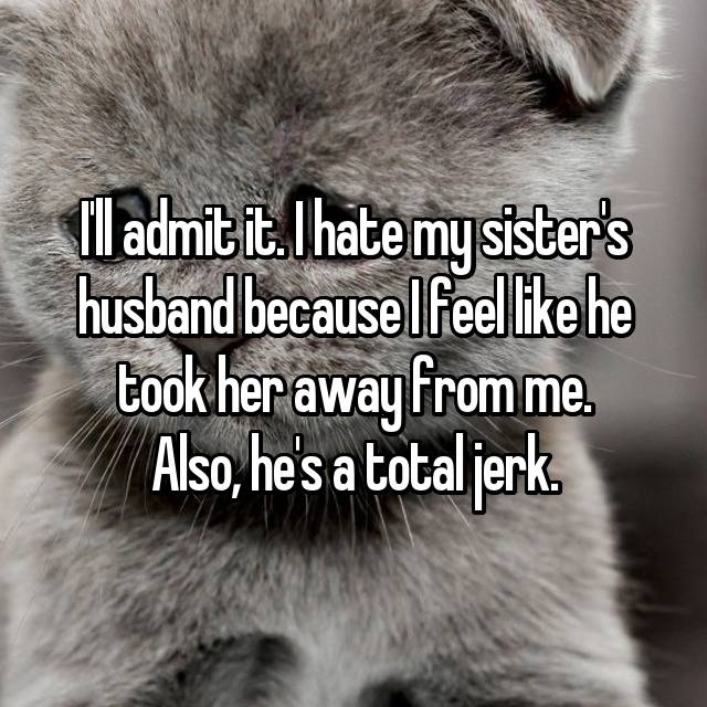 I'll admit it. I hate my sister's husband because I feel like he took her away from me. Also, he's a total jerk.