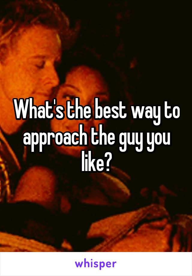 What's the best way to approach the guy you like?