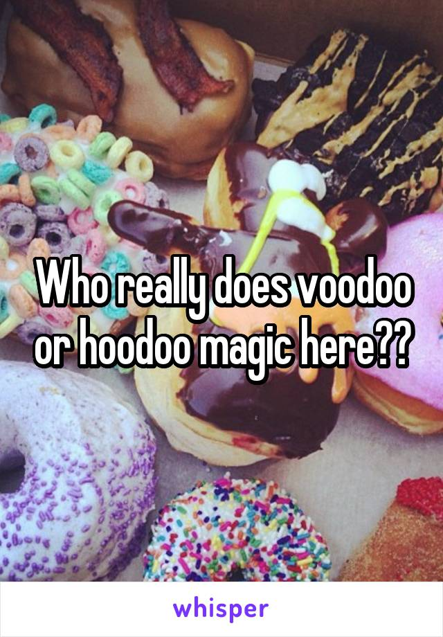 Who really does voodoo or hoodoo magic here??