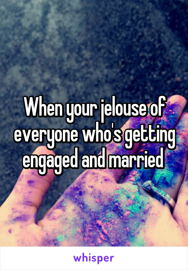 When your jelouse of everyone who's getting engaged and married