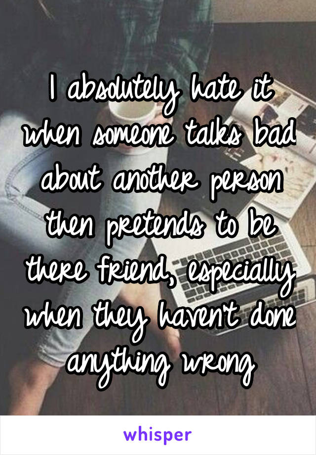 I absolutely hate it when someone talks bad about another person then pretends to be there friend, especially when they haven't done anything wrong