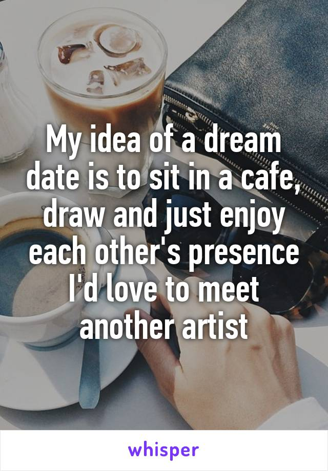 My idea of a dream date is to sit in a cafe, draw and just enjoy each other's presence I'd love to meet another artist