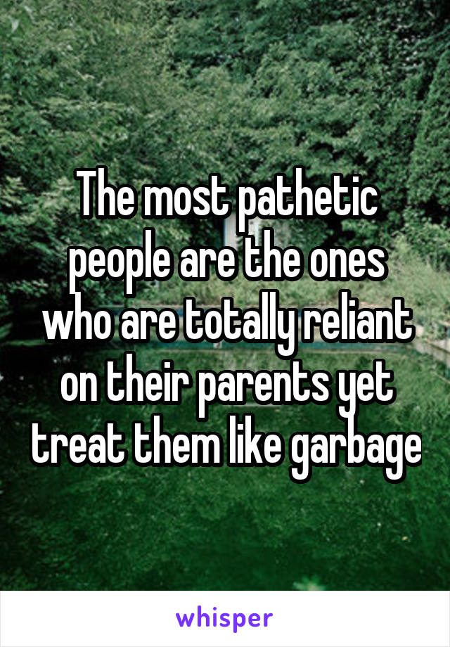 The most pathetic people are the ones who are totally reliant on their parents yet treat them like garbage