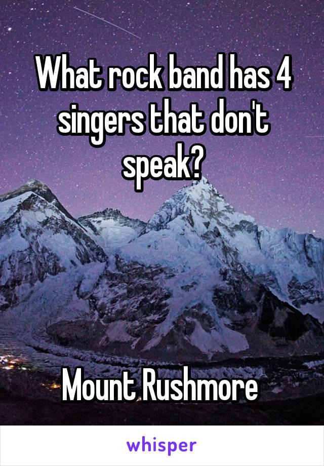 What rock band has 4 singers that don't speak?     Mount Rushmore