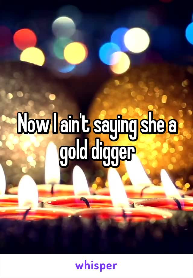 Now I ain't saying she a gold digger