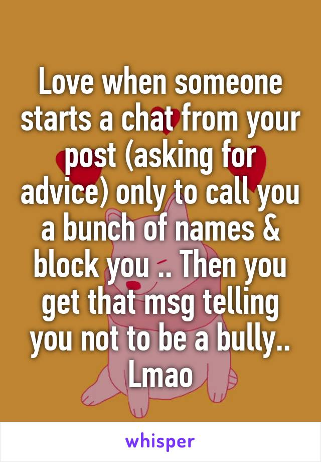 Love when someone starts a chat from your post (asking for advice) only to call you a bunch of names & block you .. Then you get that msg telling you not to be a bully..  Lmao