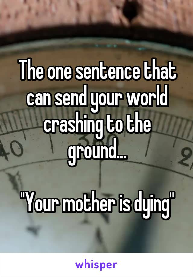 "The one sentence that can send your world crashing to the ground...  ""Your mother is dying"""