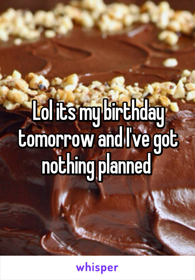 Lol its my birthday tomorrow and I've got nothing planned