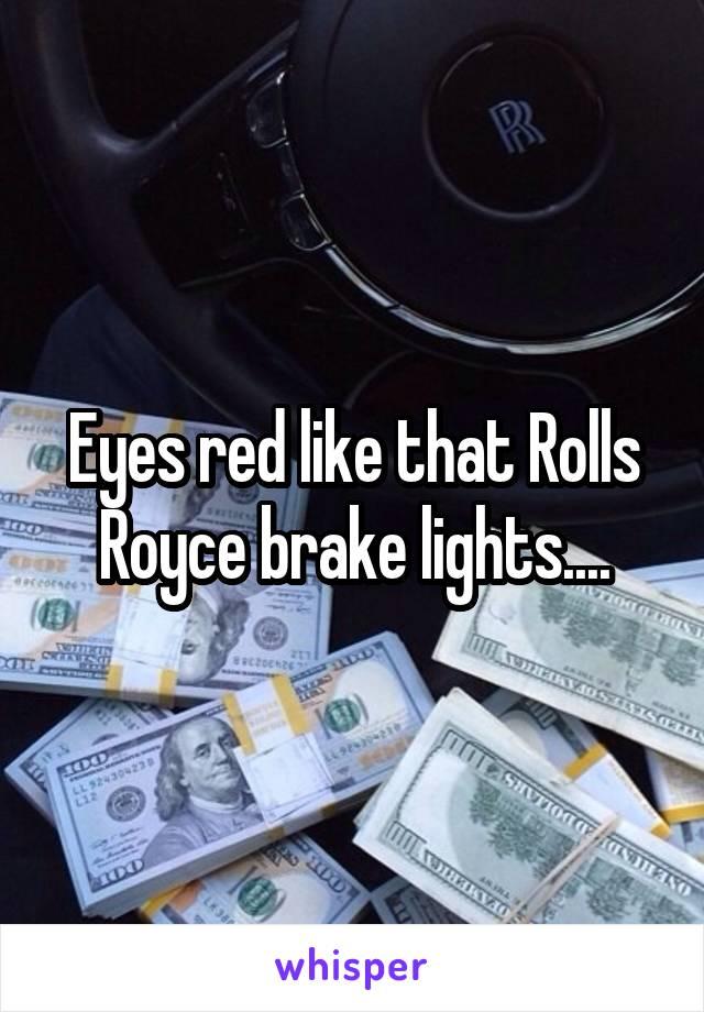 Eyes red like that Rolls Royce brake lights....