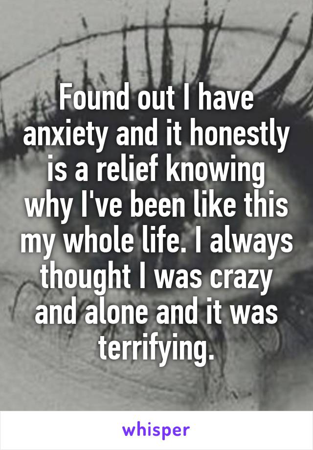 Found out I have anxiety and it honestly is a relief knowing why I've been like this my whole life. I always thought I was crazy and alone and it was terrifying.