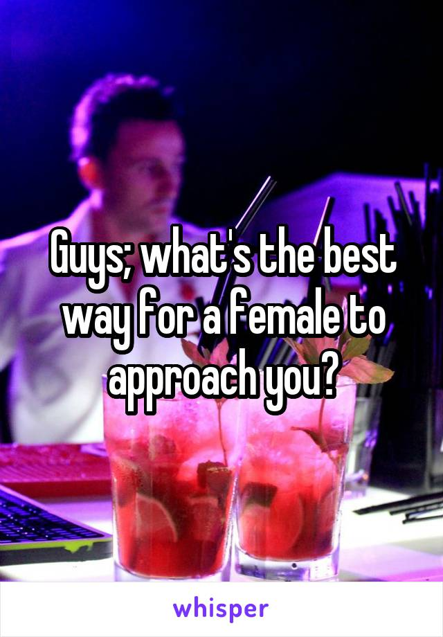 Guys; what's the best way for a female to approach you?