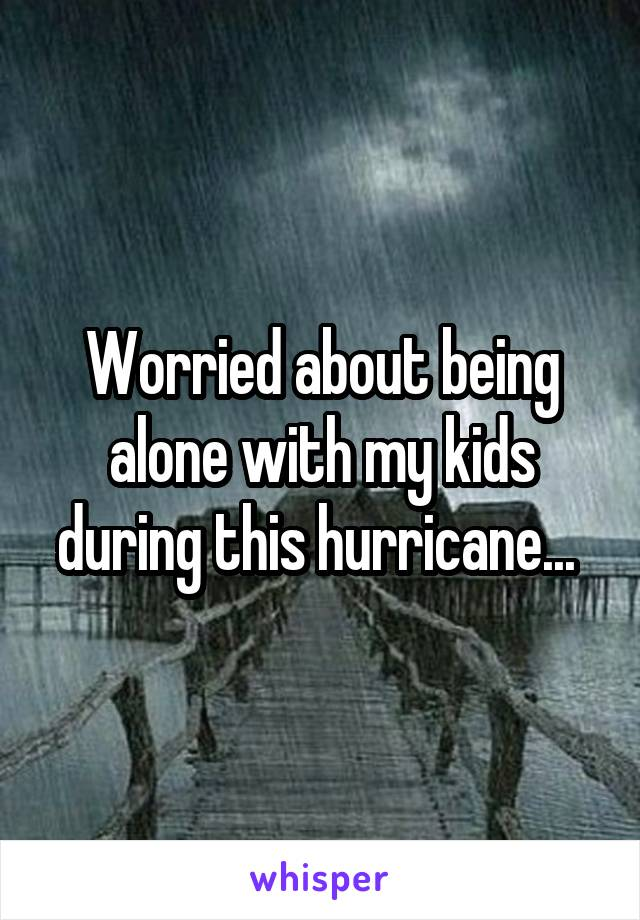 Worried about being alone with my kids during this hurricane...