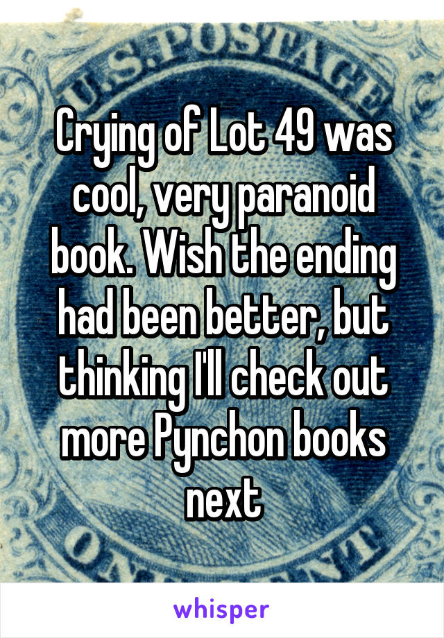 Crying of Lot 49 was cool, very paranoid book. Wish the ending had been better, but thinking I'll check out more Pynchon books next