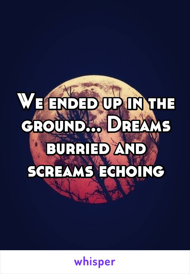 We ended up in the ground... Dreams burried and screams echoing