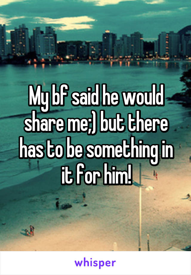 My bf said he would share me;) but there has to be something in it for him!