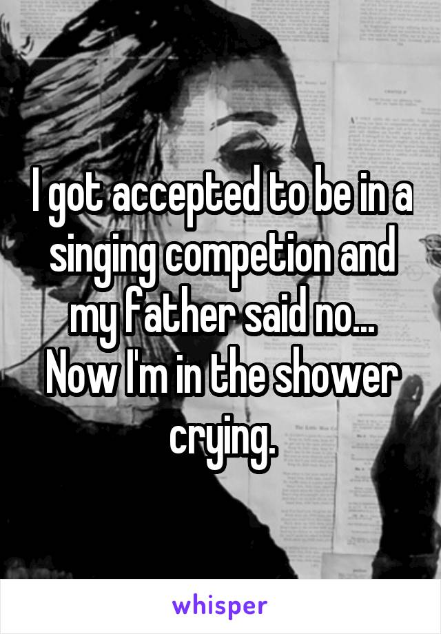I got accepted to be in a singing competion and my father said no... Now I'm in the shower crying.