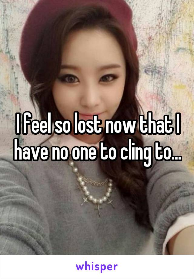 I feel so lost now that I have no one to cling to...