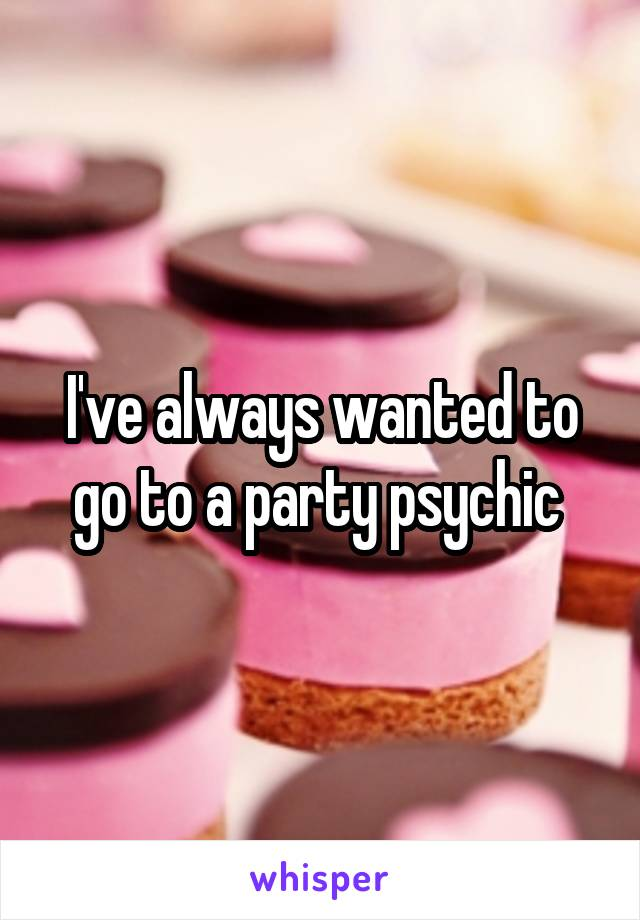 I've always wanted to go to a party psychic