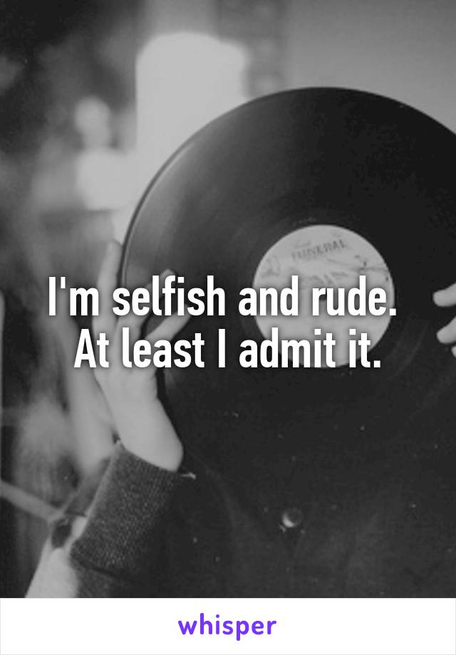 I'm selfish and rude.  At least I admit it.